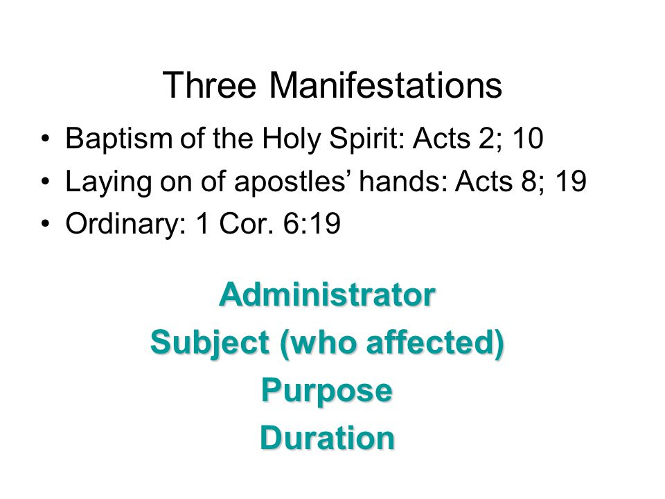 Three Manifestations Baptism of the Holy Spirit: Acts 2; 10 Laying on of apostles' hands: Acts 8; 19 Ordinary: 1 Cor. 6:19 Administrator Subject (who