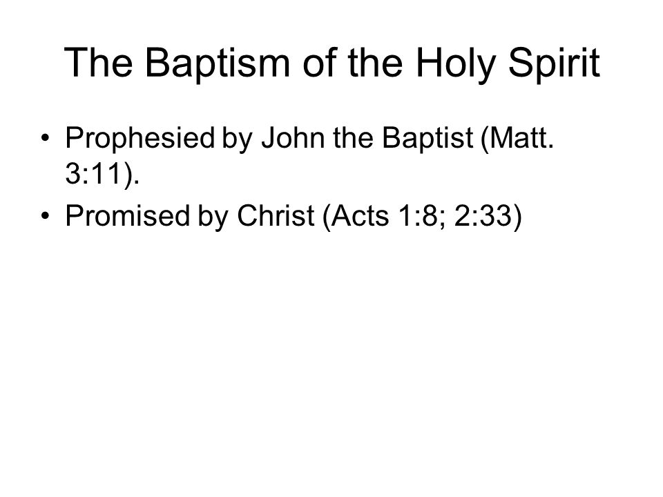 The Baptism of the Holy Spirit Prophesied by John the Baptist (Matt. 3:11). Promised by Christ (Acts 1:8; 2:33)