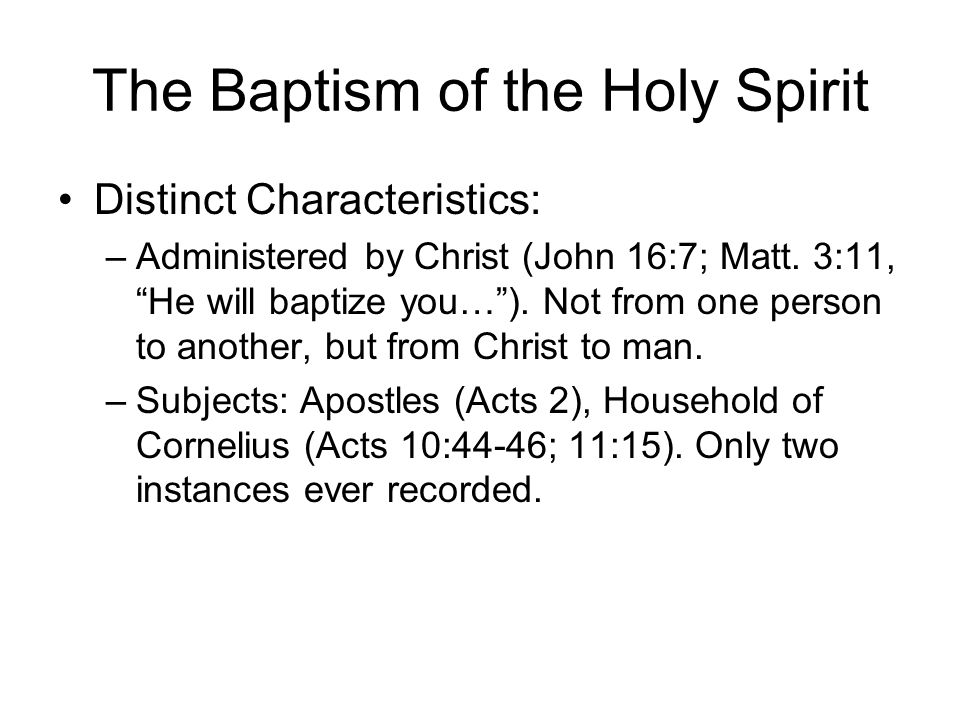 "The Baptism of the Holy Spirit Distinct Characteristics: –Administered by Christ (John 16:7; Matt. 3:11, ""He will baptize you…""). Not from one person"