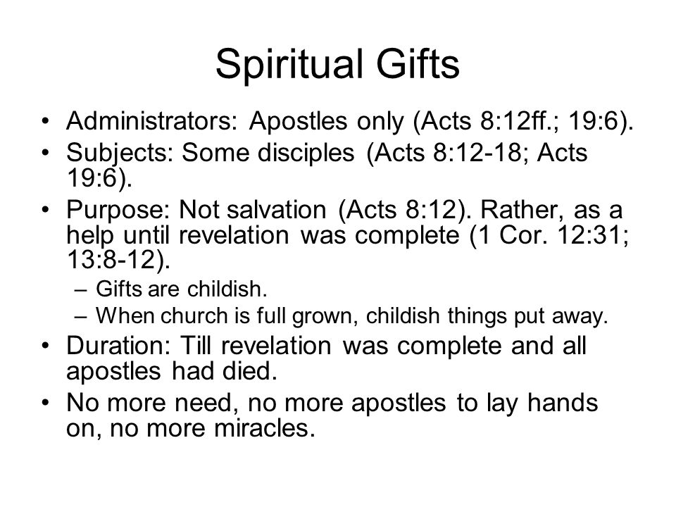 Spiritual Gifts Administrators: Apostles only (Acts 8:12ff.; 19:6). Subjects: Some disciples (Acts 8:12-18; Acts 19:6). Purpose: Not salvation (Acts 8