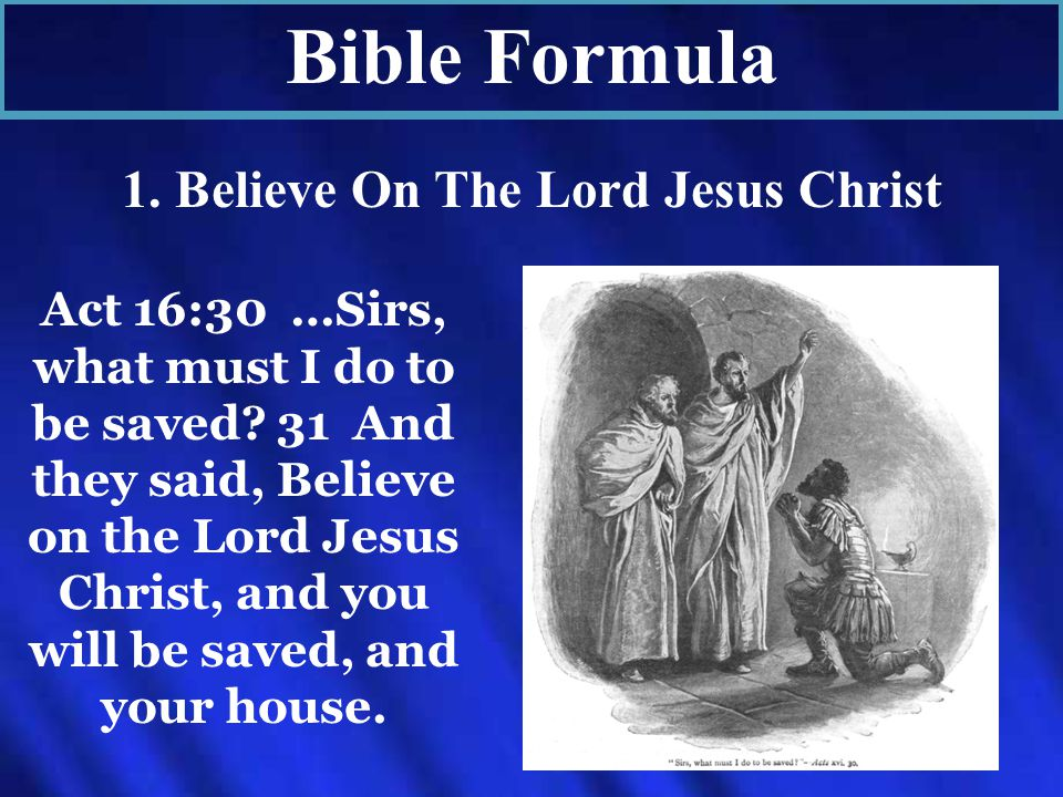 Bible Formula 1. Believe On The Lord Jesus Christ Act 16:30 …Sirs, what must I do to be saved.