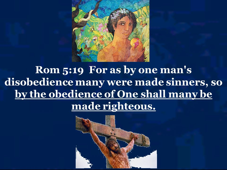 Rom 5:19 For as by one man s disobedience many were made sinners, so by the obedience of One shall many be made righteous.