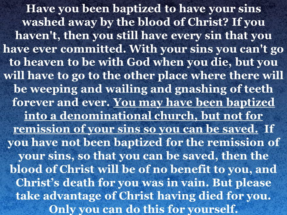 Have you been baptized to have your sins washed away by the blood of Christ.
