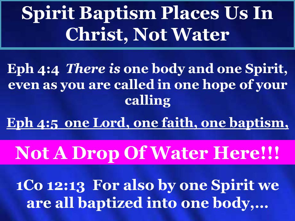 Eph 4:5 one Lord, one faith, one baptism, Eph 4:4 There is one body and one Spirit, even as you are called in one hope of your calling Not A Drop Of Water Here!!.