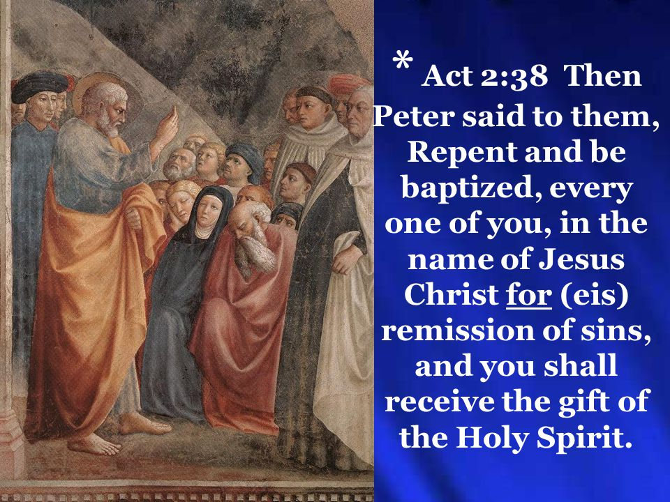 * Act 2:38 Then Peter said to them, Repent and be baptized, every one of you, in the name of Jesus Christ for (eis) remission of sins, and you shall receive the gift of the Holy Spirit.