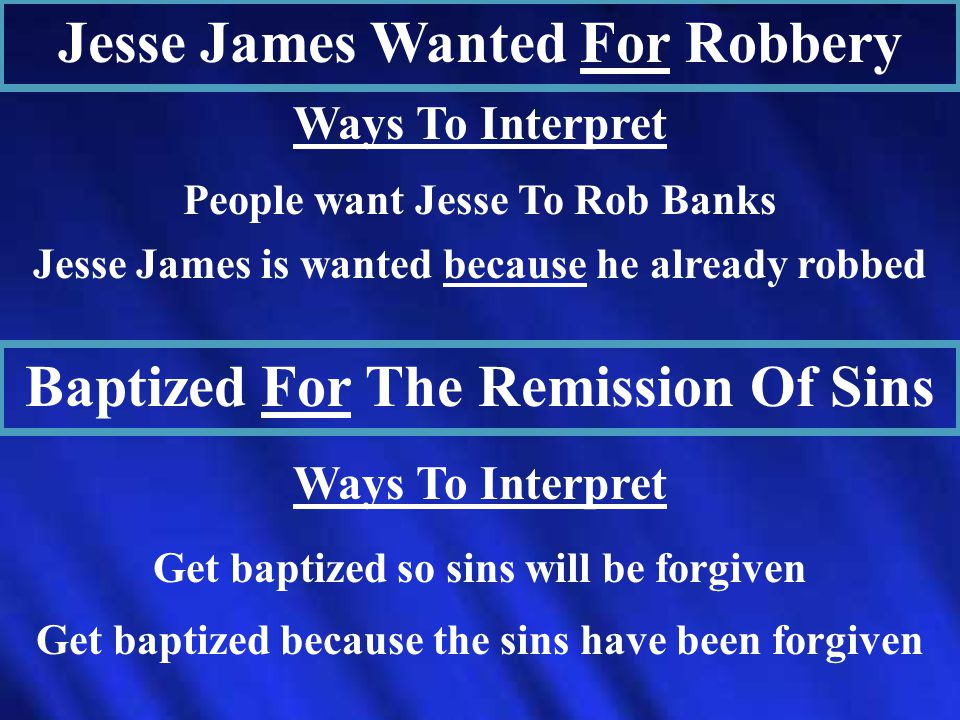 Jesse James Wanted For Robbery Ways To Interpret People want Jesse To Rob Banks Jesse James is wanted because he already robbed Baptized For The Remission Of Sins Ways To Interpret Get baptized so sins will be forgiven Get baptized because the sins have been forgiven