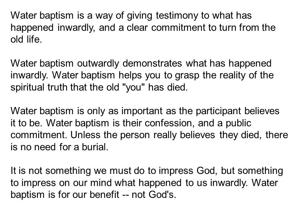 Water baptism is a way of giving testimony to what has happened inwardly, and a clear commitment to turn from the old life.