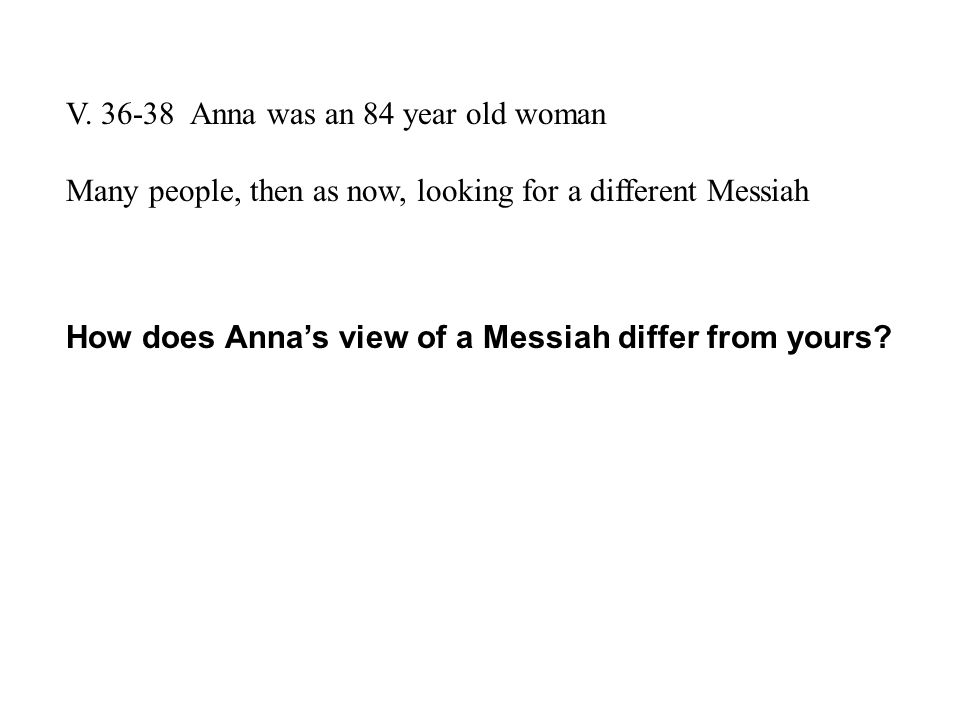 V. 36-38 Anna was an 84 year old woman Many people, then as now, looking for a different Messiah How does Anna's view of a Messiah differ from yours?