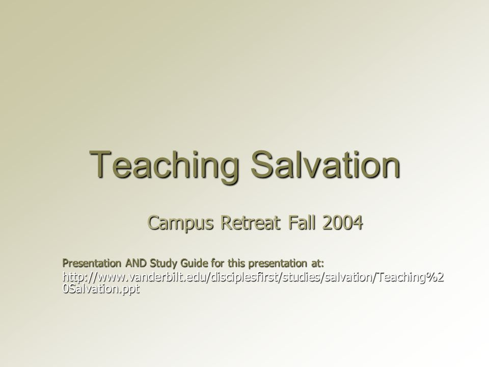 Teaching Salvation Campus Retreat Fall 2004 Presentation AND Study Guide for this presentation at: http://www.vanderbilt.edu/disciplesfirst/studies/salvation/Teaching%2 0Salvation.ppt