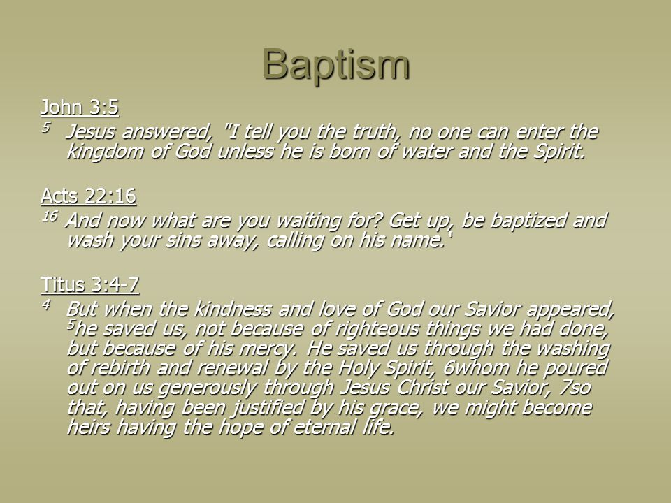 Baptism John 3:5 5 Jesus answered, I tell you the truth, no one can enter the kingdom of God unless he is born of water and the Spirit.