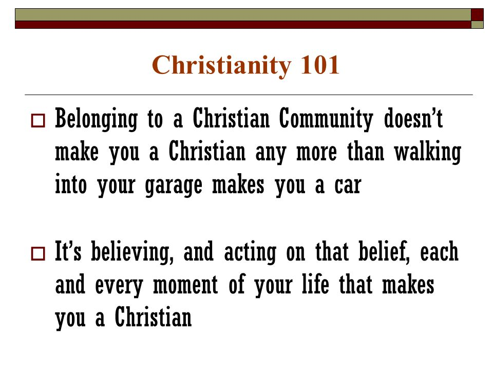 Christianity 101  Belonging to a Christian Community doesn't make you a Christian any more than walking into your garage makes you a car  It's believing, and acting on that belief, each and every moment of your life that makes you a Christian