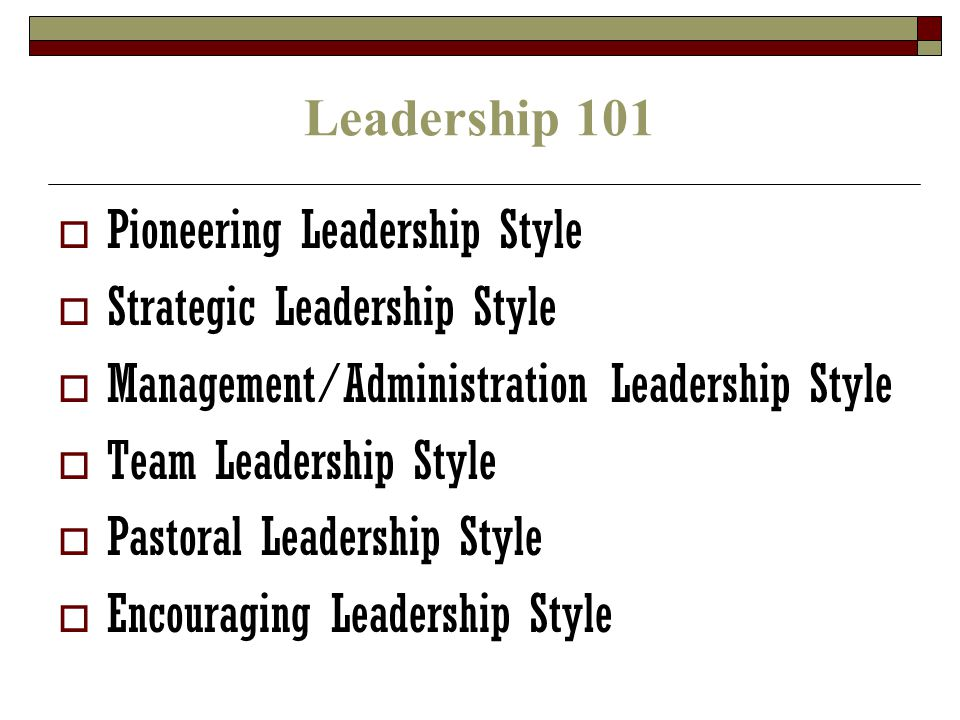 Leadership 101  Pioneering Leadership Style  Strategic Leadership Style  Management/Administration Leadership Style  Team Leadership Style  Pastoral Leadership Style  Encouraging Leadership Style