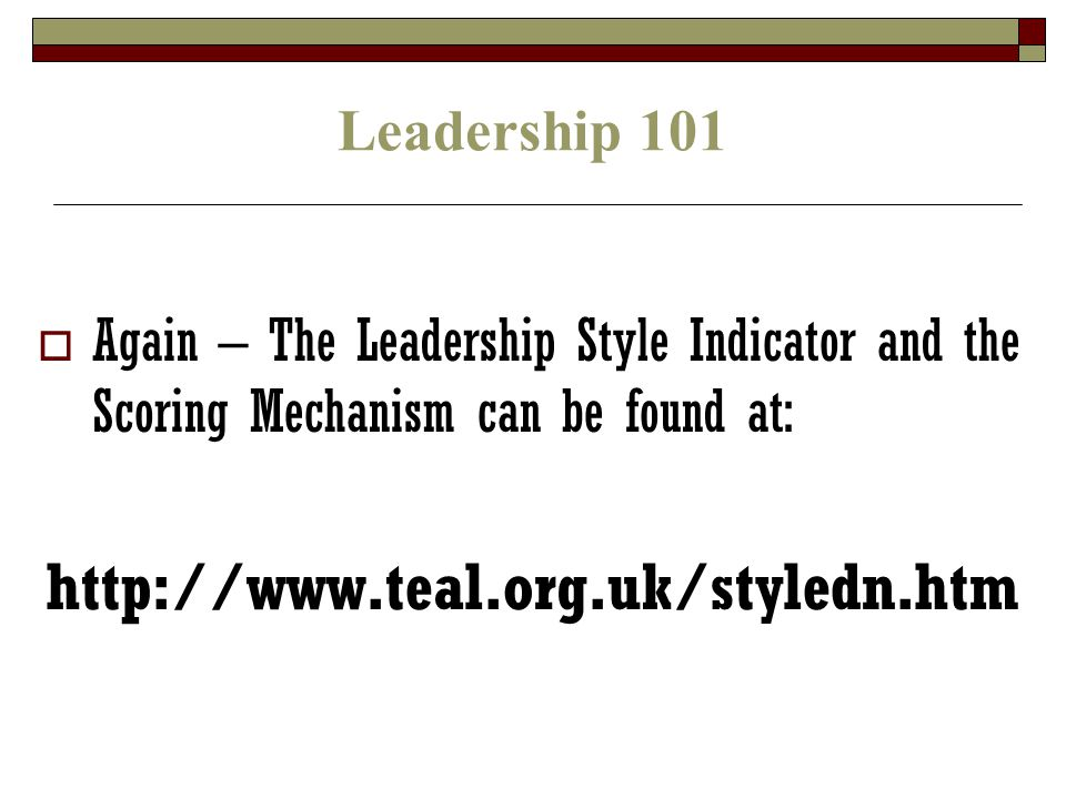 Leadership 101  Again – The Leadership Style Indicator and the Scoring Mechanism can be found at: http://www.teal.org.uk/styledn.htm