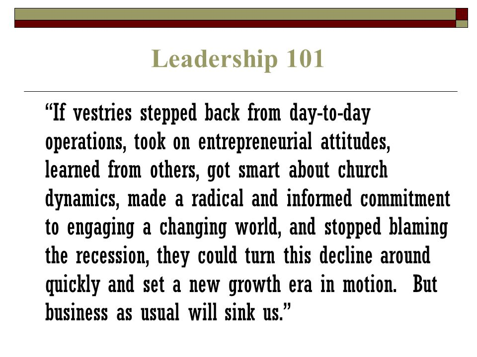 Leadership 101 If vestries stepped back from day-to-day operations, took on entrepreneurial attitudes, learned from others, got smart about church dynamics, made a radical and informed commitment to engaging a changing world, and stopped blaming the recession, they could turn this decline around quickly and set a new growth era in motion.