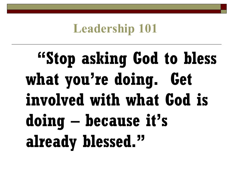 Leadership 101 Stop asking God to bless what you're doing.