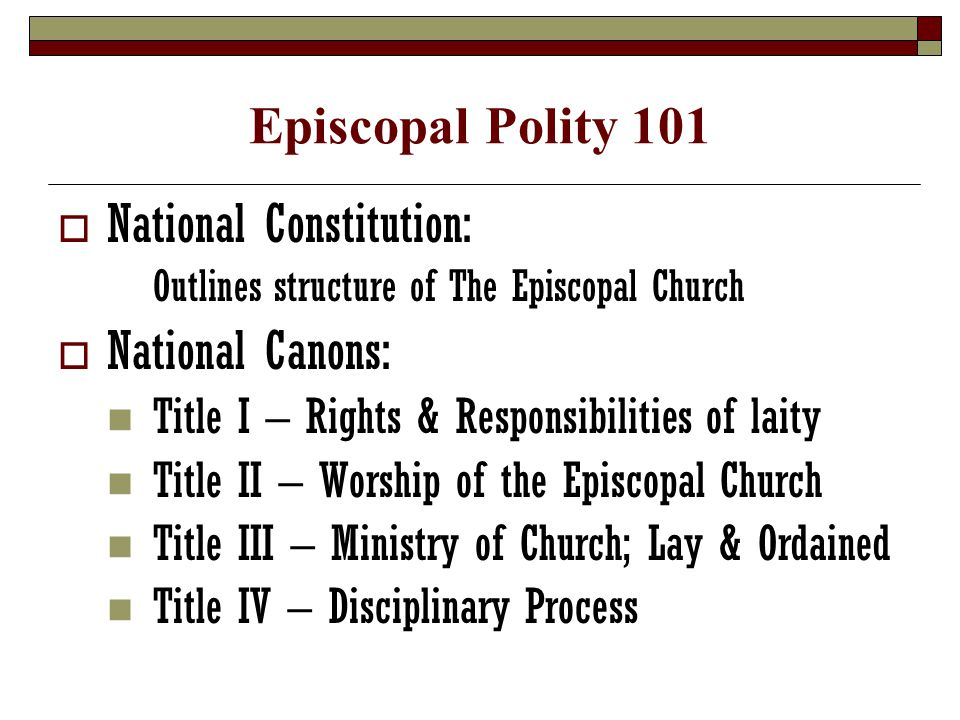  National Constitution: Outlines structure of The Episcopal Church  National Canons: Title I – Rights & Responsibilities of laity Title II – Worship of the Episcopal Church Title III – Ministry of Church; Lay & Ordained Title IV – Disciplinary Process
