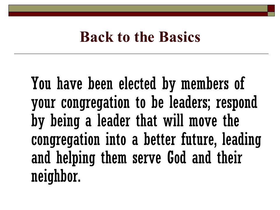 Back to the Basics You have been elected by members of your congregation to be leaders; respond by being a leader that will move the congregation into a better future, leading and helping them serve God and their neighbor.