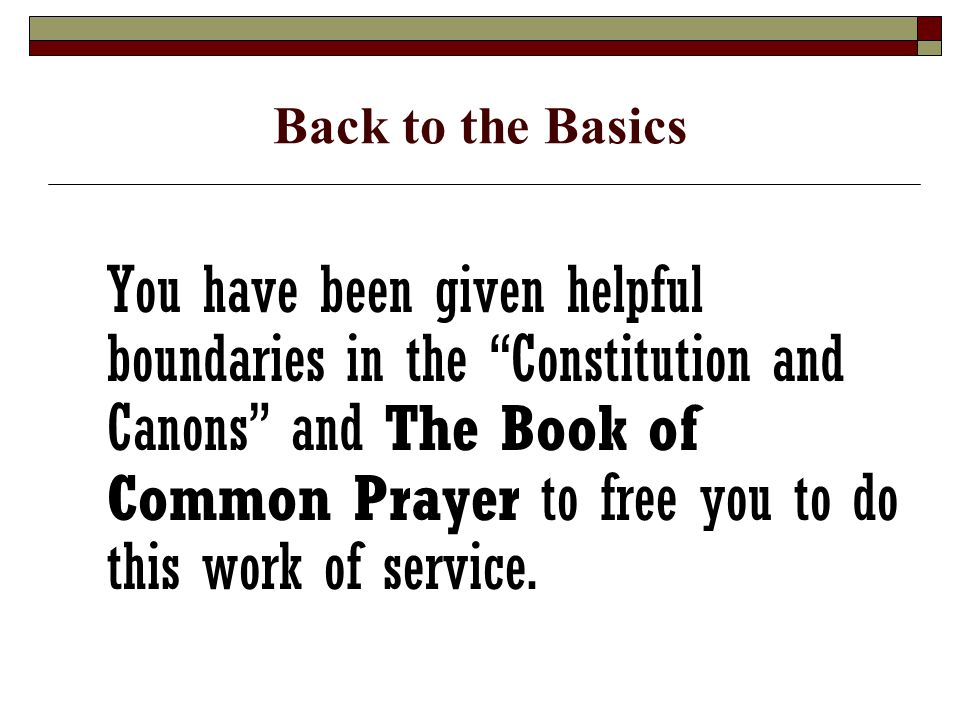 Back to the Basics You have been given helpful boundaries in the Constitution and Canons and The Book of Common Prayer to free you to do this work of service.