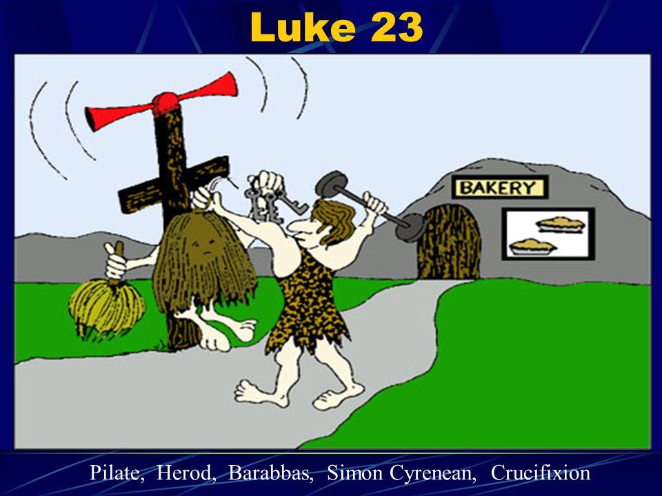 Luke 23 Pilate, Herod, Barabbas, Simon Cyrenean, Crucifixion