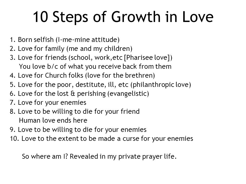 10 Steps of Growth in Love 1. Born selfish (I-me-mine attitude) 2.