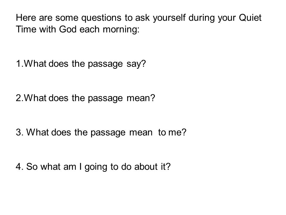 Here are some questions to ask yourself during your Quiet Time with God each morning: 1.What does the passage say.