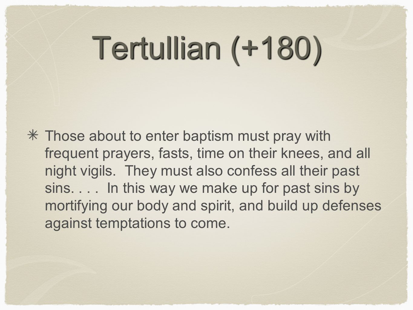 Tertullian (+180) Those about to enter baptism must pray with frequent prayers, fasts, time on their knees, and all night vigils. They must also confe