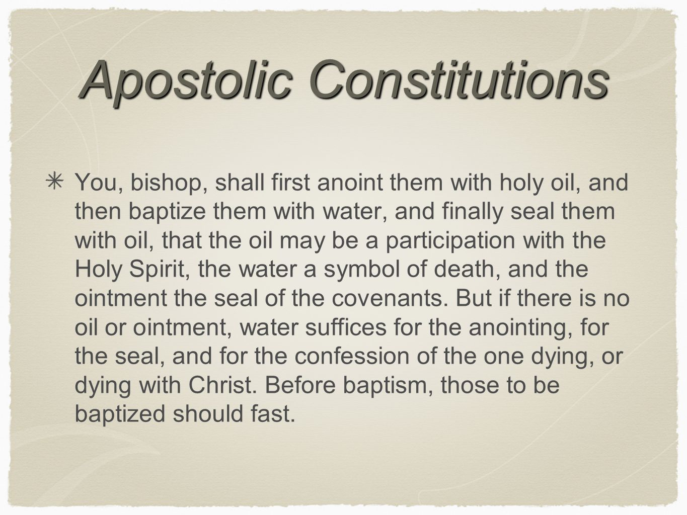 Apostolic Constitutions You, bishop, shall first anoint them with holy oil, and then baptize them with water, and finally seal them with oil, that the