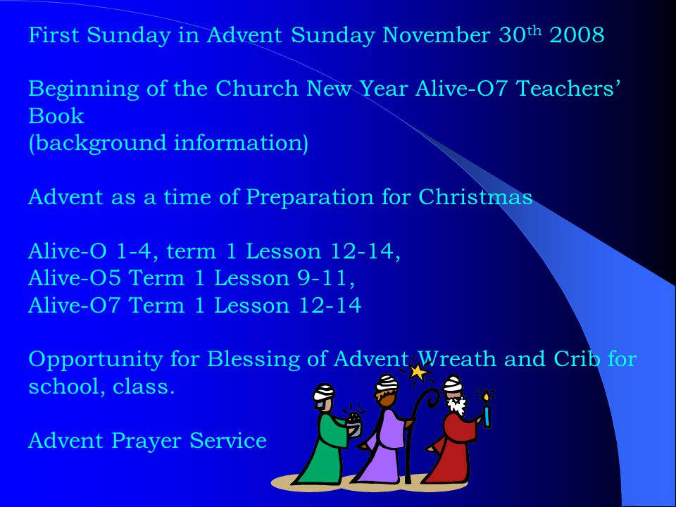 First Sunday in Advent Sunday November 30 th 2008 Beginning of the Church New Year Alive-O7 Teachers' Book (background information) Advent as a time of Preparation for Christmas Alive-O 1-4, term 1 Lesson 12-14, Alive-O5 Term 1 Lesson 9-11, Alive-O7 Term 1 Lesson 12-14 Opportunity for Blessing of Advent Wreath and Crib for school, class.