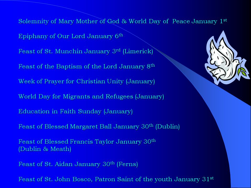 Solemnity of Mary Mother of God & World Day of Peace January 1 st Epiphany of Our Lord January 6 th Feast of St. Munchin January 3 rd (Limerick) Feast
