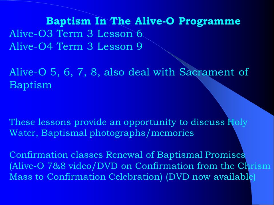 Baptism In The Alive-O Programme Alive-O3 Term 3 Lesson 6 Alive-O4 Term 3 Lesson 9 Alive-O 5, 6, 7, 8, also deal with Sacrament of Baptism These lesso