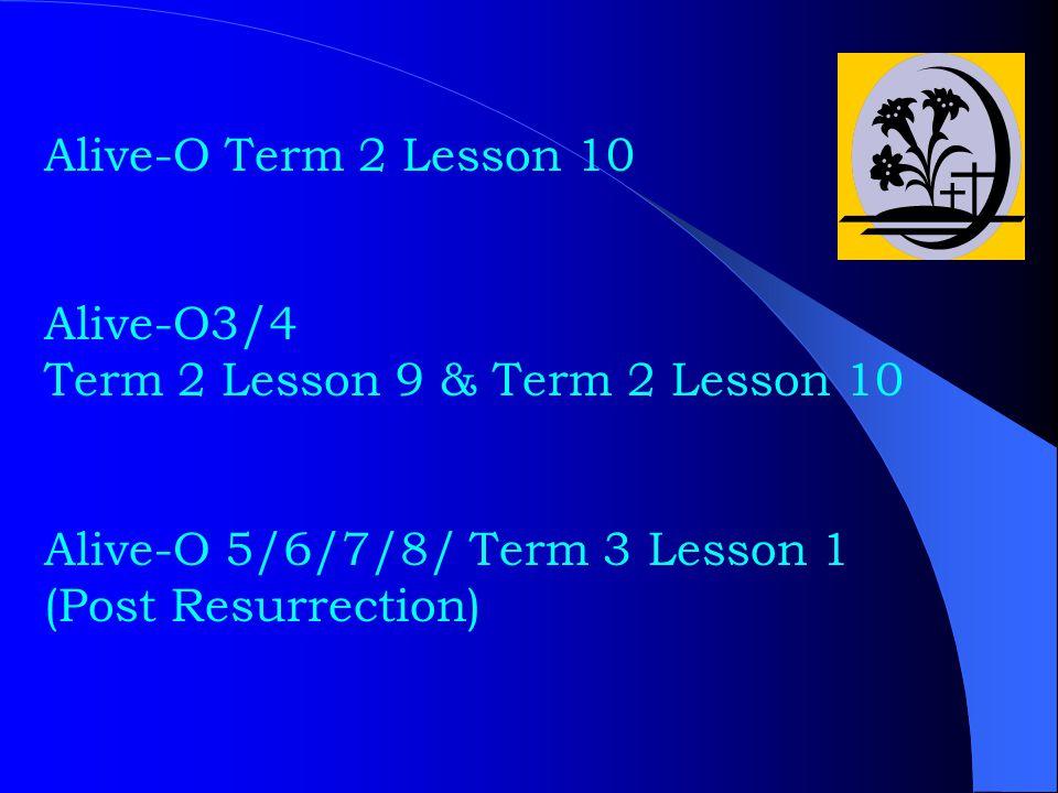 Alive-O Term 2 Lesson 10 Alive-O3/4 Term 2 Lesson 9 & Term 2 Lesson 10 Alive-O 5/6/7/8/ Term 3 Lesson 1 (Post Resurrection)