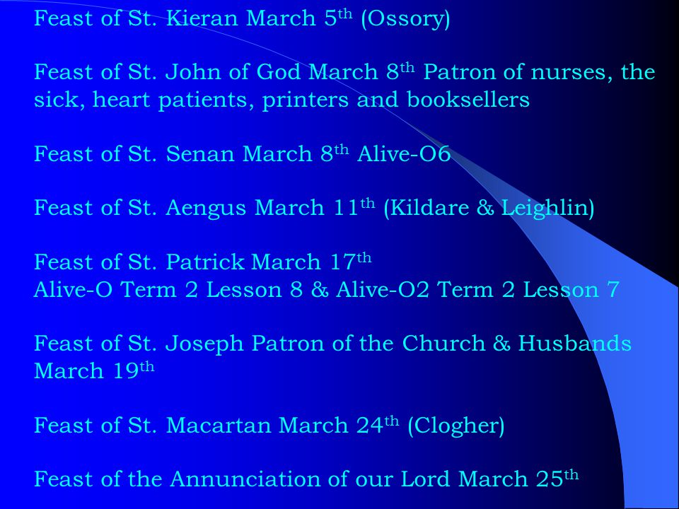 Feast of St. Kieran March 5 th (Ossory) Feast of St. John of God March 8 th Patron of nurses, the sick, heart patients, printers and booksellers Feast