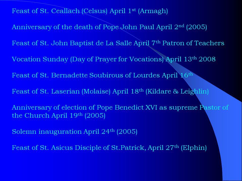 Feast of St. Ceallach (Celsus) April 1 st (Armagh) Anniversary of the death of Pope John Paul April 2 nd (2005) Feast of St. John Baptist de La Salle