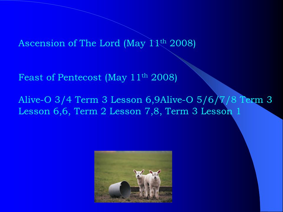 Ascension of The Lord (May 11 th 2008) Feast of Pentecost (May 11 th 2008) Alive-O 3/4 Term 3 Lesson 6,9Alive-O 5/6/7/8 Term 3 Lesson 6,6, Term 2 Lesson 7,8, Term 3 Lesson 1