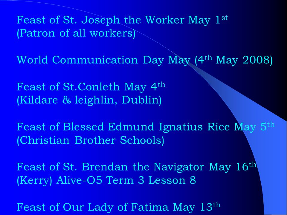 Feast of St. Joseph the Worker May 1 st (Patron of all workers) World Communication Day May (4 th May 2008) Feast of St.Conleth May 4 th (Kildare & le