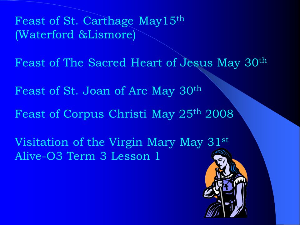 Feast of St. Carthage May15 th (Waterford &Lismore) Feast of The Sacred Heart of Jesus May 30 th Feast of St. Joan of Arc May 30 th Feast of Corpus Ch