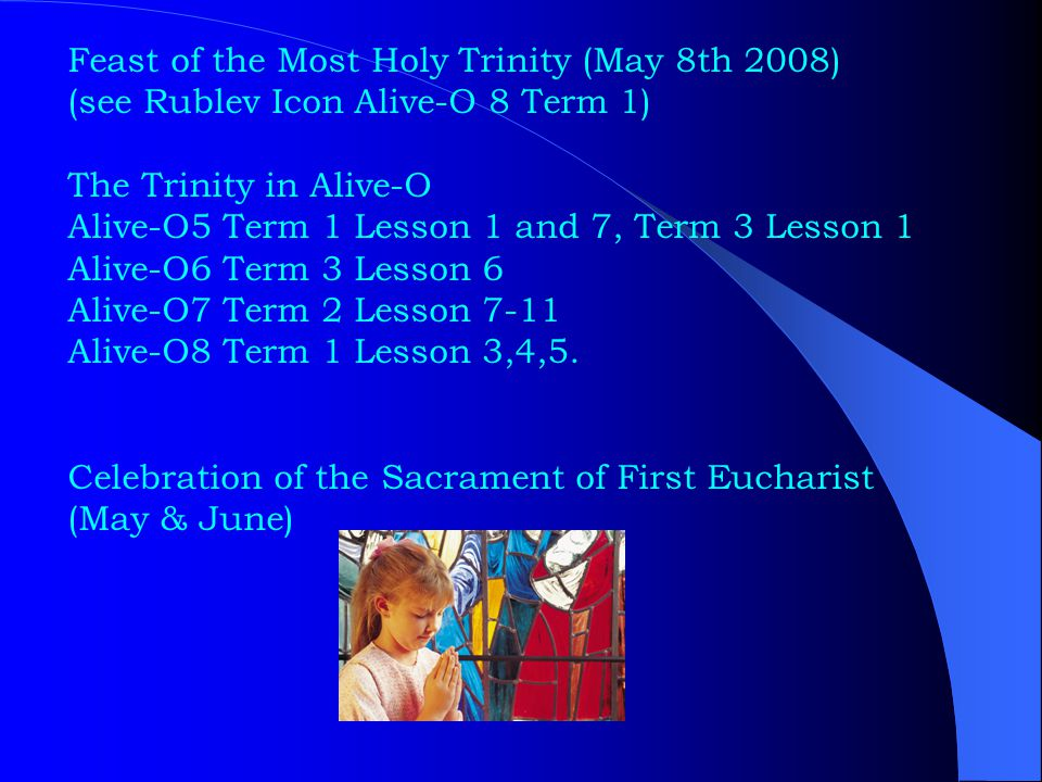 Feast of the Most Holy Trinity (May 8th 2008) (see Rublev Icon Alive-O 8 Term 1) The Trinity in Alive-O Alive-O5 Term 1 Lesson 1 and 7, Term 3 Lesson 1 Alive-O6 Term 3 Lesson 6 Alive-O7 Term 2 Lesson 7-11 Alive-O8 Term 1 Lesson 3,4,5.
