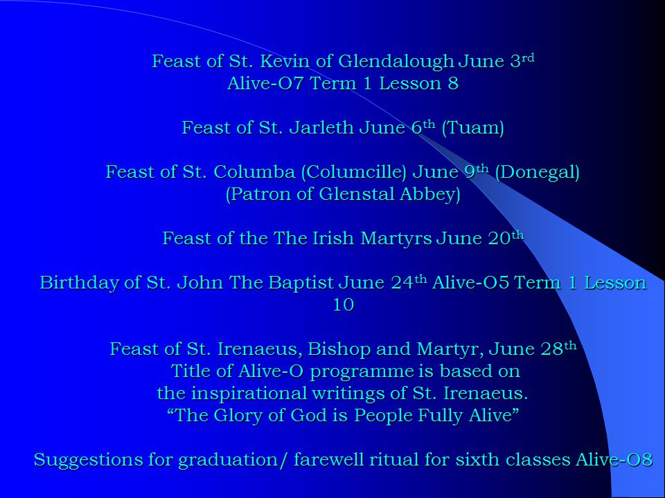 Feast of St. Kevin of Glendalough June 3 rd Alive-O7 Term 1 Lesson 8 Feast of St. Jarleth June 6 th (Tuam) Feast of St. Columba (Columcille) June 9 th