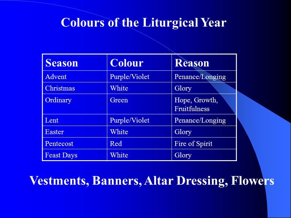 SeasonColourReason AdventPurple/VioletPenance/Longing ChristmasWhiteGlory OrdinaryGreenHope, Growth, Fruitfulness LentPurple/VioletPenance/Longing Eas