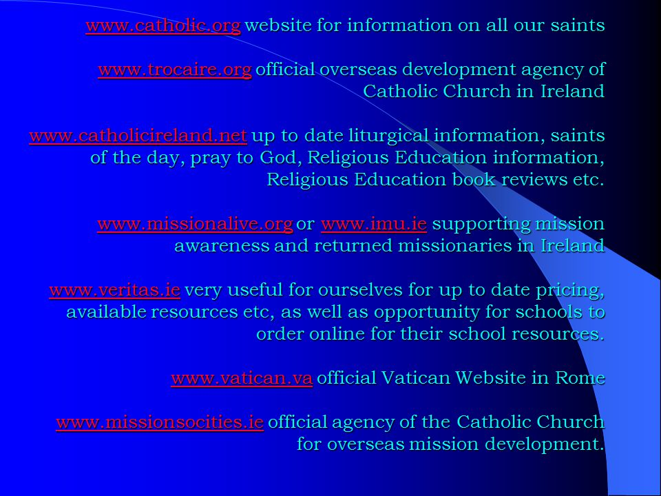 www.catholic.orgwww.catholic.org website for information on all our saints www.trocaire.org official overseas development agency of Catholic Church in