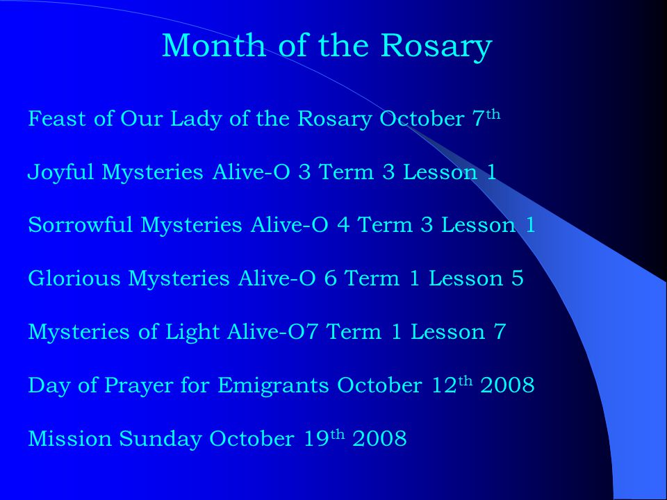 Month of the Rosary Feast of Our Lady of the Rosary October 7 th Joyful Mysteries Alive-O 3 Term 3 Lesson 1 Sorrowful Mysteries Alive-O 4 Term 3 Lesso