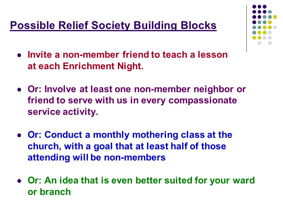 Possible Relief Society Building Blocks Invite a non-member friend to teach a lesson at each Enrichment Night.
