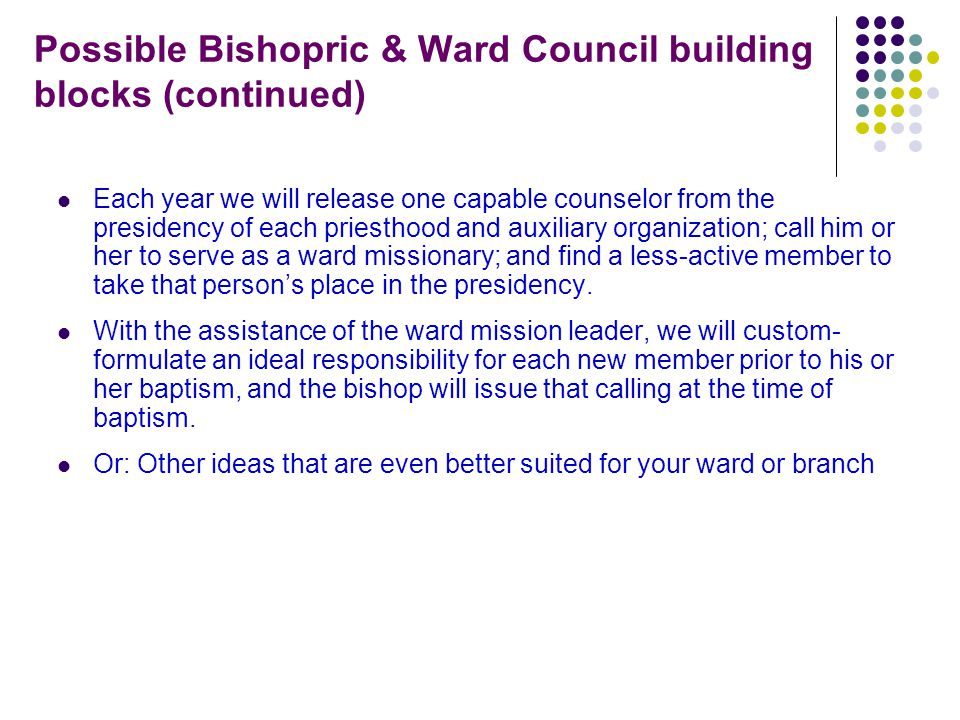 Possible Bishopric & Ward Council building blocks (continued)‏ Each year we will release one capable counselor from the presidency of each priesthood and auxiliary organization; call him or her to serve as a ward missionary; and find a less-active member to take that person's place in the presidency.