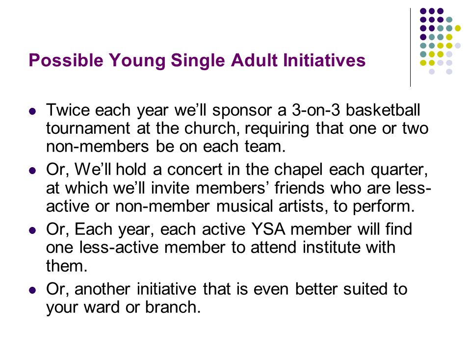 Possible Young Single Adult Initiatives Twice each year we'll sponsor a 3-on-3 basketball tournament at the church, requiring that one or two non-members be on each team.