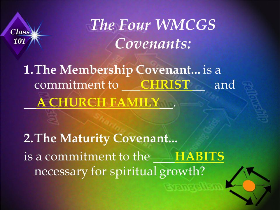 Class 101 The Four WMCGS Covenants: 1.The Membership Covenant... is a commitment to CHRIST and A CHURCH FAMILY. 2.The Maturity Covenant... is a commit