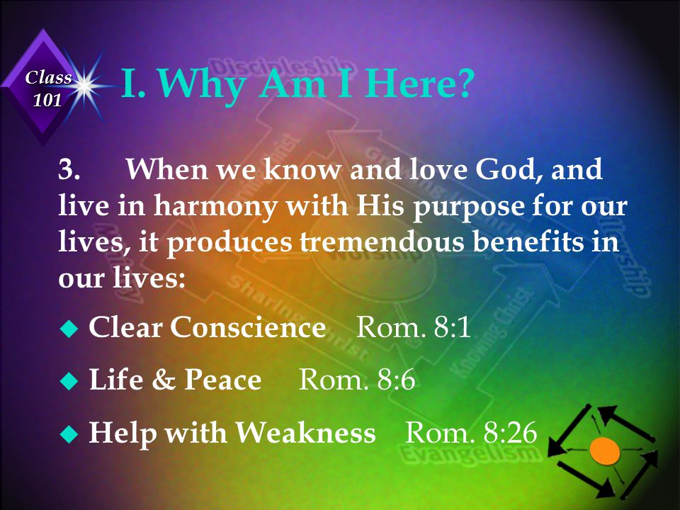 Class 101 I. Why Am I Here? 3.When we know and love God, and live in harmony with His purpose for our lives, it produces tremendous benefits in our li