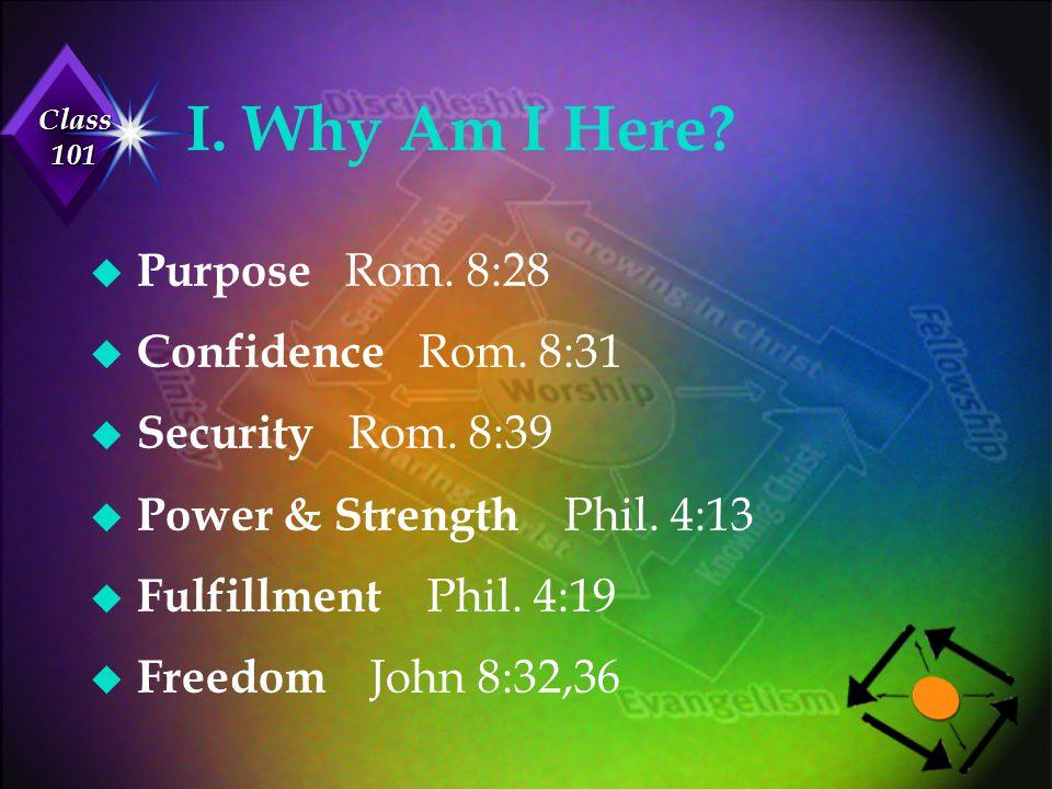 Class 101 I. Why Am I Here? u Purpose Rom. 8:28 u Confidence Rom. 8:31 u Security Rom. 8:39 u Power & Strength Phil. 4:13 u Fulfillment Phil. 4:19 u F