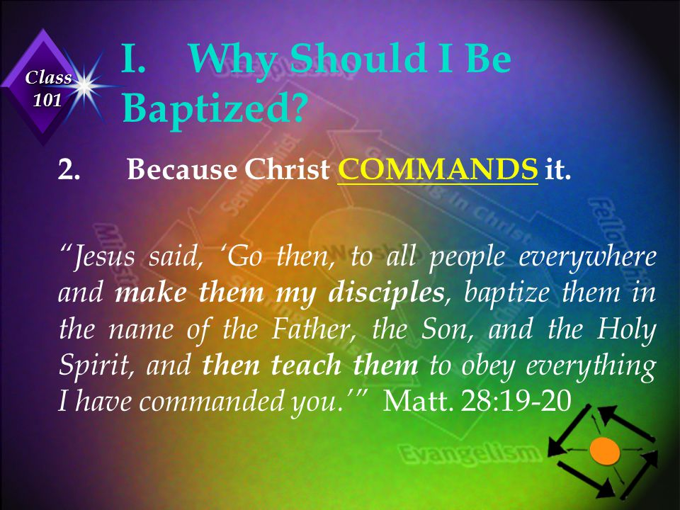 """Class 101 I.Why Should I Be Baptized? 2.Because Christ COMMANDS it. """"Jesus said, 'Go then, to all people everywhere and make them my disciples, baptiz"""