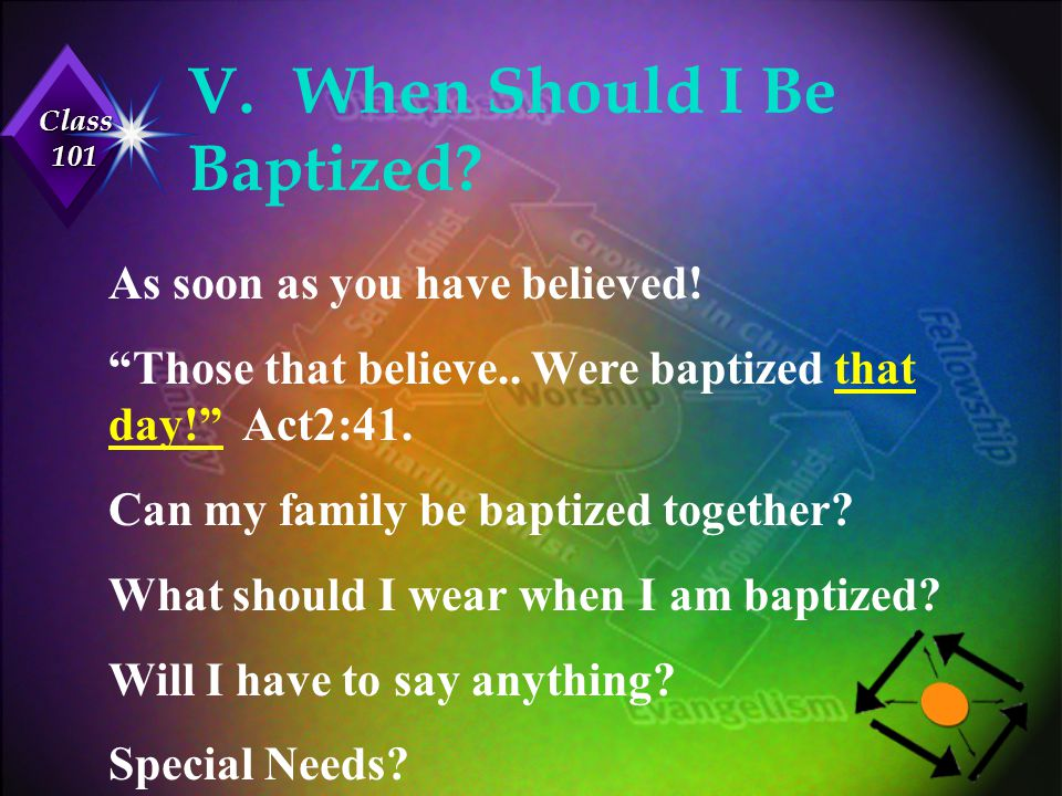 """Class 101 V.When Should I Be Baptized? As soon as you have believed! """"Those that believe.. Were baptized that day!"""" Act2:41. Can my family be baptized"""