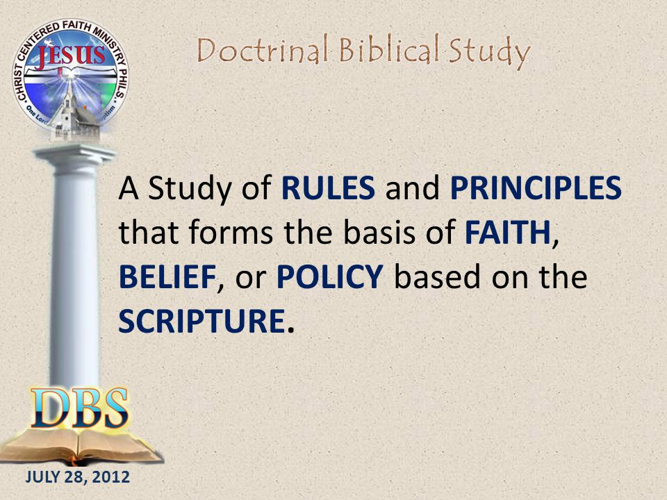 JULY 28, 2012 A Study of RULES and PRINCIPLES that forms the basis of FAITH, BELIEF, or POLICY based on the SCRIPTURE.